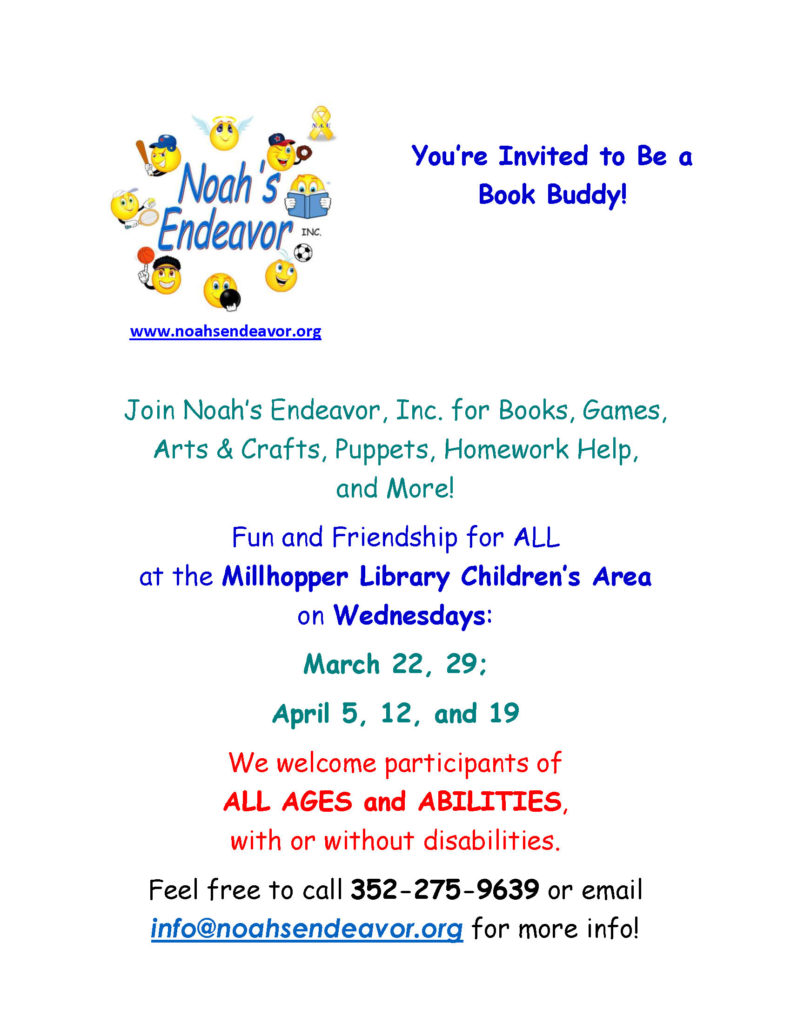 Join Noah's Endeavor for Book buddies at the Millhopper Library from 2 to 4pm on Wednesdays March 22 and 29 and April 5, 12, and 19. Call 352-275-9639 for more information.